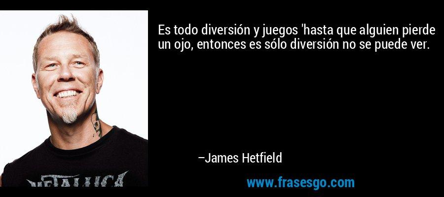 Es todo diversión y juegos 'hasta que alguien pierde un ojo, entonces es sólo diversión no se puede ver. – James Hetfield