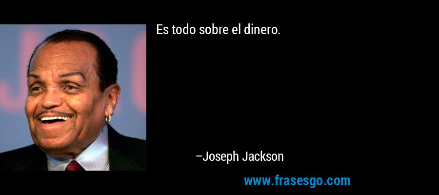 Es todo sobre el dinero. – Joseph Jackson