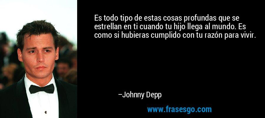 Es todo tipo de estas cosas profundas que se estrellan en ti cuando tu hijo llega al mundo. Es como si hubieras cumplido con tu razón para vivir. – Johnny Depp