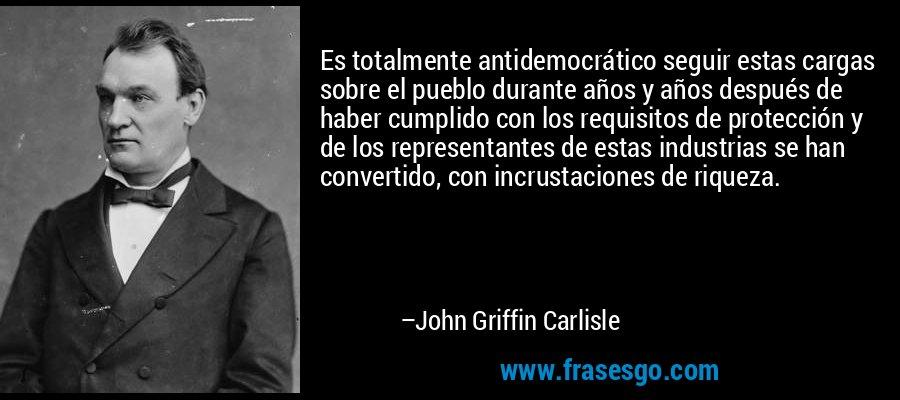 Es totalmente antidemocrático seguir estas cargas sobre el pueblo durante años y años después de haber cumplido con los requisitos de protección y de los representantes de estas industrias se han convertido, con incrustaciones de riqueza. – John Griffin Carlisle