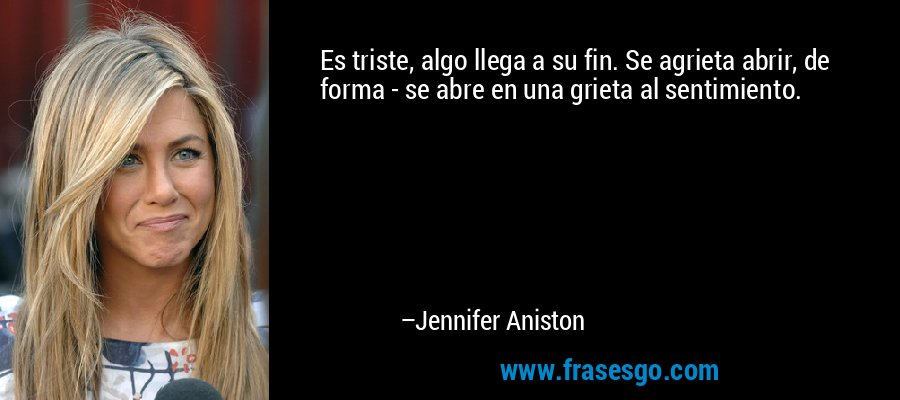 Es triste, algo llega a su fin. Se agrieta abrir, de forma - se abre en una grieta al sentimiento. – Jennifer Aniston