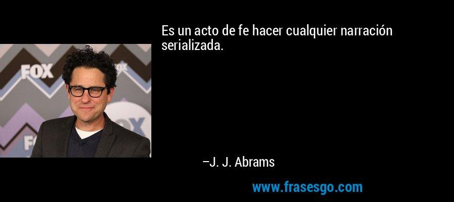Es un acto de fe hacer cualquier narración serializada. – J. J. Abrams
