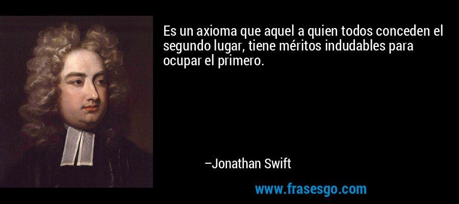 Es un axioma que aquel a quien todos conceden el segundo lugar, tiene méritos indudables para ocupar el primero. – Jonathan Swift