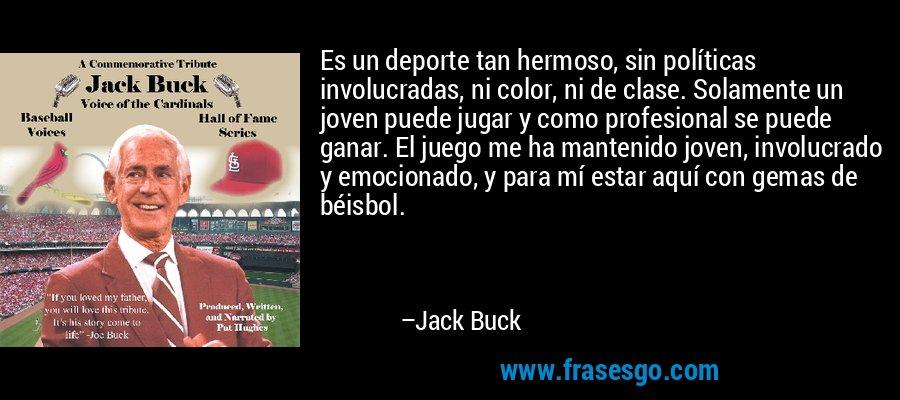 Es un deporte tan hermoso, sin políticas involucradas, ni color, ni de clase. Solamente un joven puede jugar y como profesional se puede ganar. El juego me ha mantenido joven, involucrado y emocionado, y para mí estar aquí con gemas de béisbol. – Jack Buck