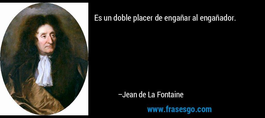 Es un doble placer de engañar al engañador. – Jean de La Fontaine