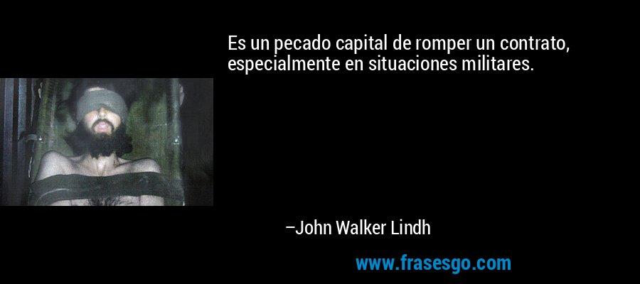 Es un pecado capital de romper un contrato, especialmente en situaciones militares. – John Walker Lindh