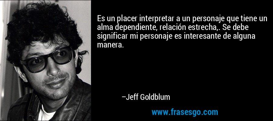 Es un placer interpretar a un personaje que tiene un alma dependiente, relación estrecha,. Se debe significar mi personaje es interesante de alguna manera. – Jeff Goldblum
