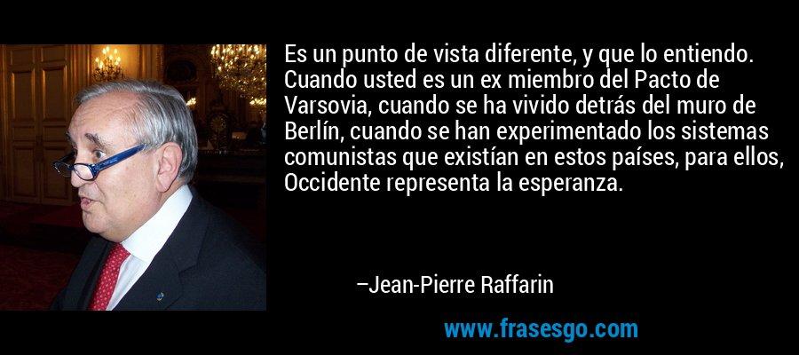 Es un punto de vista diferente, y que lo entiendo. Cuando usted es un ex miembro del Pacto de Varsovia, cuando se ha vivido detrás del muro de Berlín, cuando se han experimentado los sistemas comunistas que existían en estos países, para ellos, Occidente representa la esperanza. – Jean-Pierre Raffarin