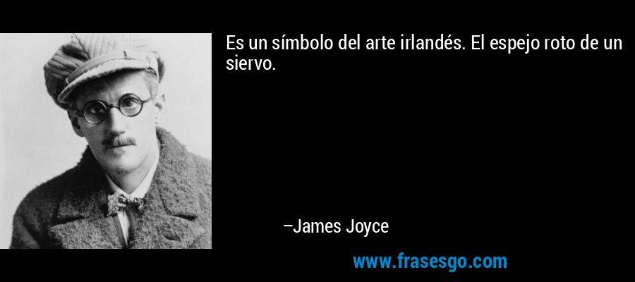 Es un símbolo del arte irlandés. El espejo roto de un siervo. – James Joyce