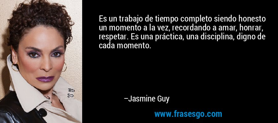 Es un trabajo de tiempo completo siendo honesto un momento a la vez, recordando a amar, honrar, respetar. Es una práctica, una disciplina, digno de cada momento. – Jasmine Guy