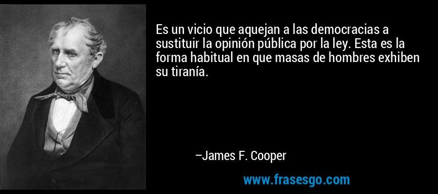 Es un vicio que aquejan a las democracias a sustituir la opinión pública por la ley. Esta es la forma habitual en que masas de hombres exhiben su tiranía. – James F. Cooper