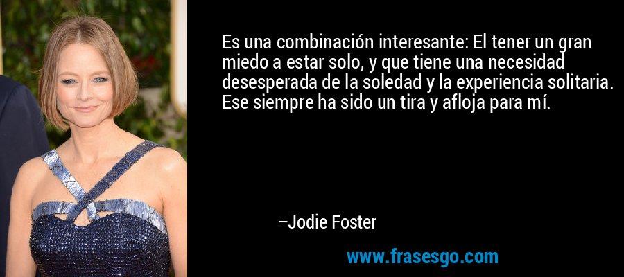 Es una combinación interesante: El tener un gran miedo a estar solo, y que tiene una necesidad desesperada de la soledad y la experiencia solitaria. Ese siempre ha sido un tira y afloja para mí. – Jodie Foster