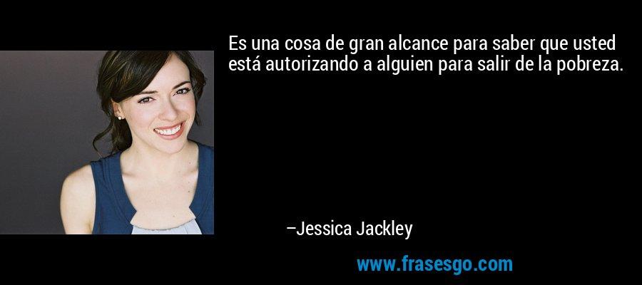 Es una cosa de gran alcance para saber que usted está autorizando a alguien para salir de la pobreza. – Jessica Jackley