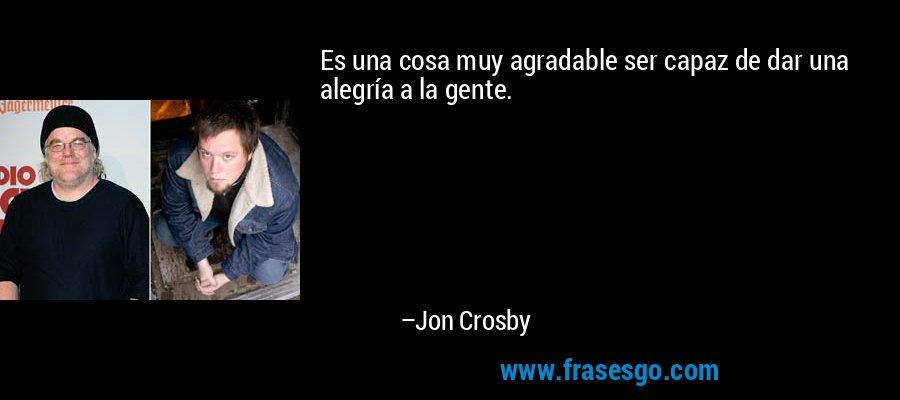 Es una cosa muy agradable ser capaz de dar una alegría a la gente. – Jon Crosby