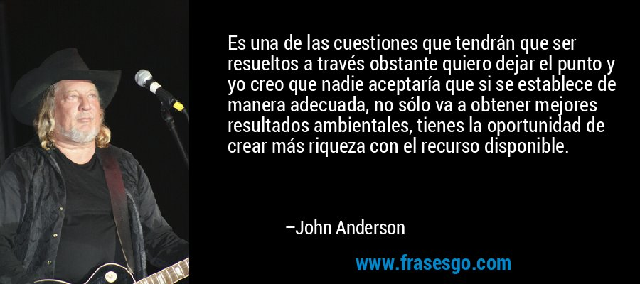 Es una de las cuestiones que tendrán que ser resueltos a través obstante quiero dejar el punto y yo creo que nadie aceptaría que si se establece de manera adecuada, no sólo va a obtener mejores resultados ambientales, tienes la oportunidad de crear más riqueza con el recurso disponible. – John Anderson