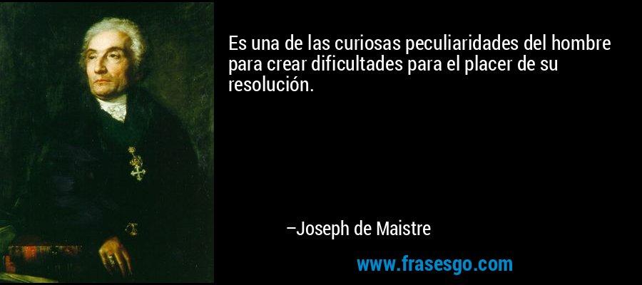 Es una de las curiosas peculiaridades del hombre para crear dificultades para el placer de su resolución. – Joseph de Maistre