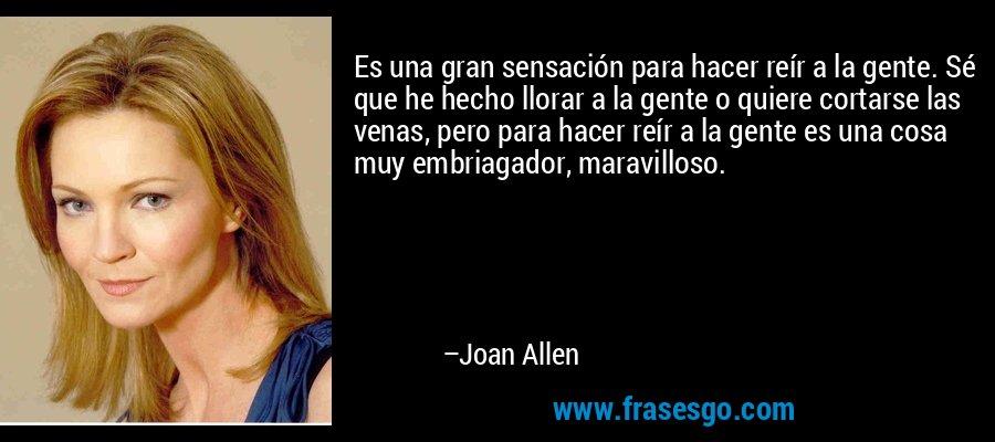 Es una gran sensación para hacer reír a la gente. Sé que he hecho llorar a la gente o quiere cortarse las venas, pero para hacer reír a la gente es una cosa muy embriagador, maravilloso. – Joan Allen