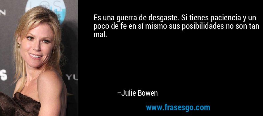 Es una guerra de desgaste. Si tienes paciencia y un poco de fe en sí mismo sus posibilidades no son tan mal. – Julie Bowen