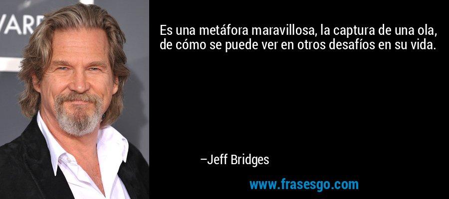 Es una metáfora maravillosa, la captura de una ola, de cómo se puede ver en otros desafíos en su vida. – Jeff Bridges