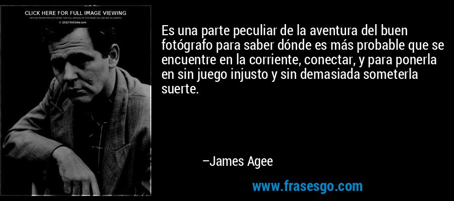 Es una parte peculiar de la aventura del buen fotógrafo para saber dónde es más probable que se encuentre en la corriente, conectar, y para ponerla en sin juego injusto y sin demasiada someterla suerte. – James Agee