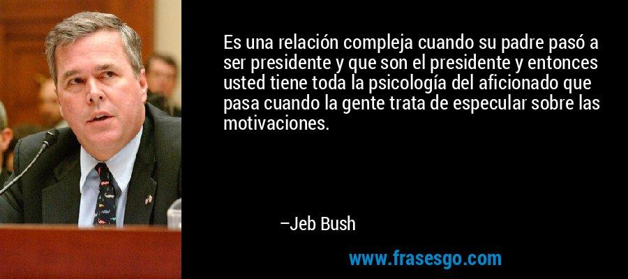 Es una relación compleja cuando su padre pasó a ser presidente y que son el presidente y entonces usted tiene toda la psicología del aficionado que pasa cuando la gente trata de especular sobre las motivaciones. – Jeb Bush