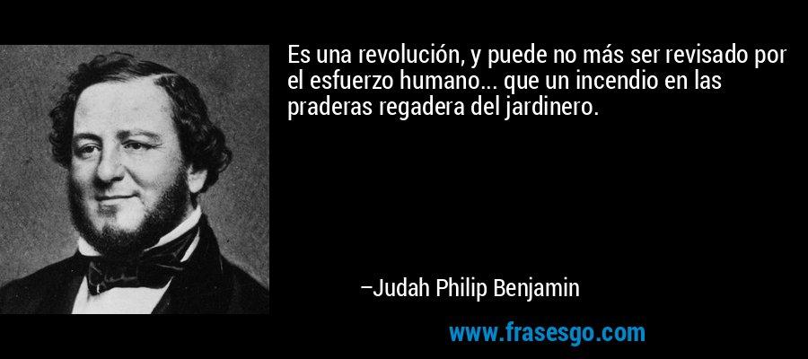 Es una revolución, y puede no más ser revisado por el esfuerzo humano... que un incendio en las praderas regadera del jardinero. – Judah Philip Benjamin