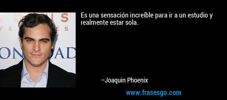 Es una sensación increíble para ir a un estudio y realmente estar sola. – Joaquin Phoenix