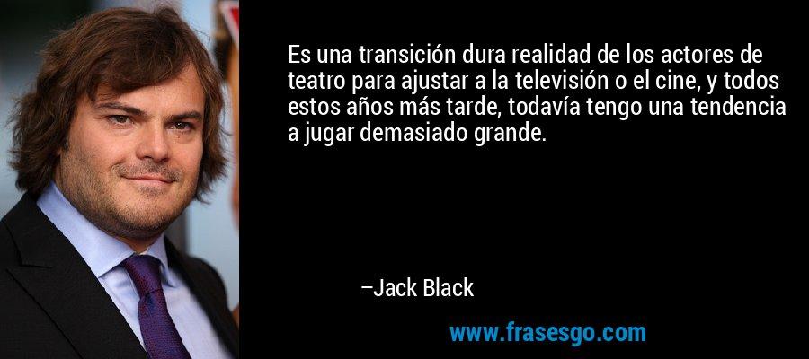 Es una transición dura realidad de los actores de teatro para ajustar a la televisión o el cine, y todos estos años más tarde, todavía tengo una tendencia a jugar demasiado grande. – Jack Black