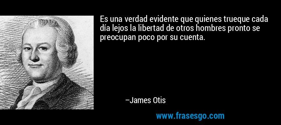 Es una verdad evidente que quienes trueque cada día lejos la libertad de otros hombres pronto se preocupan poco por su cuenta. – James Otis
