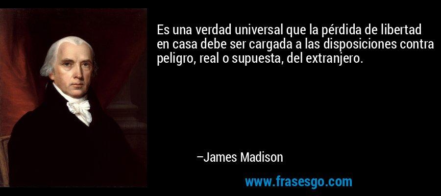 Es una verdad universal que la pérdida de libertad en casa debe ser cargada a las disposiciones contra peligro, real o supuesta, del extranjero. – James Madison