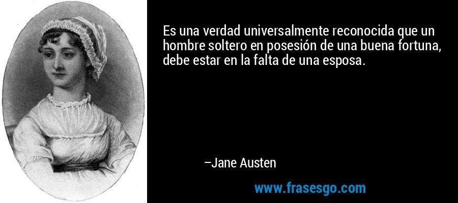 Es una verdad universalmente reconocida que un hombre soltero en posesión de una buena fortuna, debe estar en la falta de una esposa. – Jane Austen