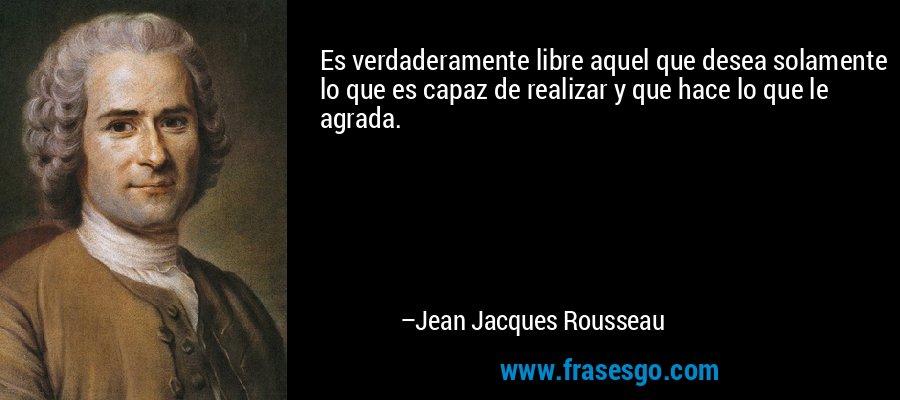 Es verdaderamente libre aquel que desea solamente lo que es capaz de realizar y que hace lo que le agrada. – Jean Jacques Rousseau