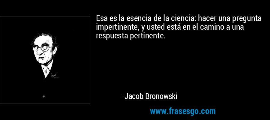 Esa es la esencia de la ciencia: hacer una pregunta impertinente, y usted está en el camino a una respuesta pertinente. – Jacob Bronowski