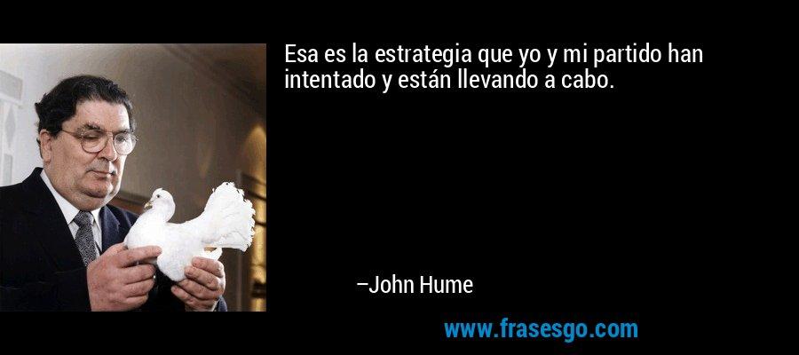 Esa es la estrategia que yo y mi partido han intentado y están llevando a cabo. – John Hume