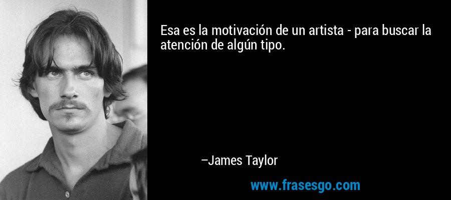 Esa es la motivación de un artista - para buscar la atención de algún tipo. – James Taylor