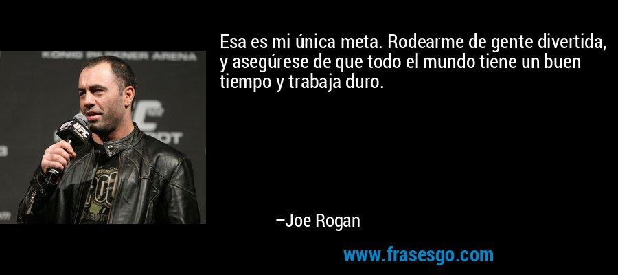 Esa es mi única meta. Rodearme de gente divertida, y asegúrese de que todo el mundo tiene un buen tiempo y trabaja duro. – Joe Rogan