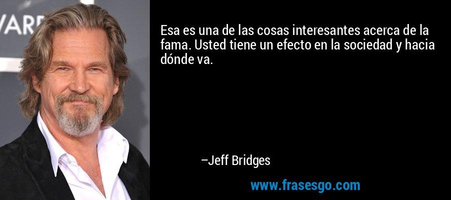 Esa es una de las cosas interesantes acerca de la fama. Usted tiene un efecto en la sociedad y hacia dónde va. – Jeff Bridges