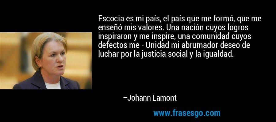 Escocia es mi país, el país que me formó, que me enseñó mis valores. Una nación cuyos logros inspiraron y me inspire, una comunidad cuyos defectos me - Unidad mi abrumador deseo de luchar por la justicia social y la igualdad. – Johann Lamont