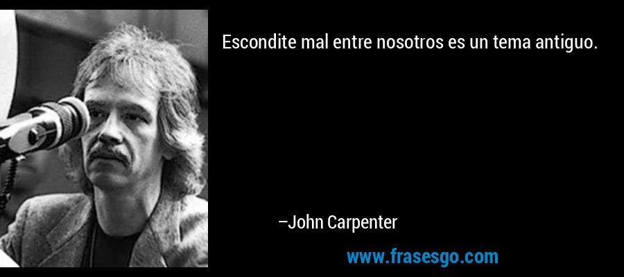 Escondite mal entre nosotros es un tema antiguo. – John Carpenter