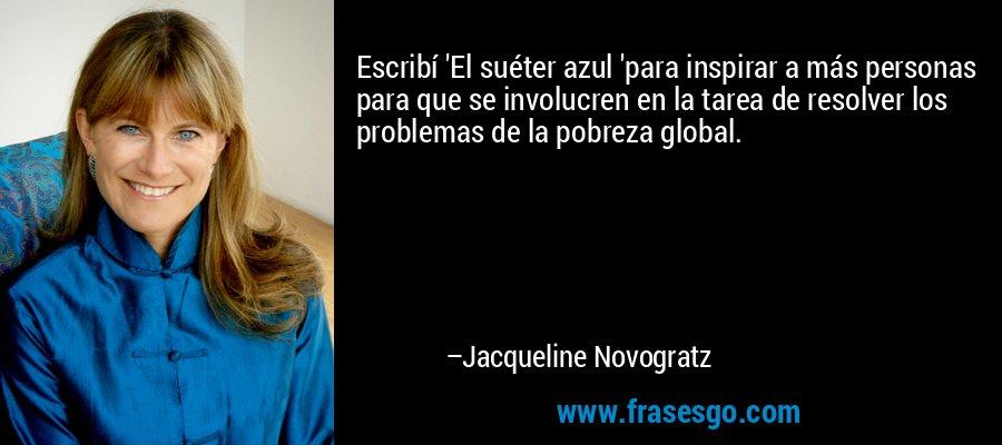 Escribí 'El suéter azul 'para inspirar a más personas para que se involucren en la tarea de resolver los problemas de la pobreza global. – Jacqueline Novogratz