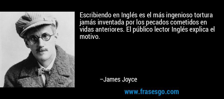 Escribiendo en Inglés es el más ingenioso tortura jamás inventada por los pecados cometidos en vidas anteriores. El público lector Inglés explica el motivo. – James Joyce
