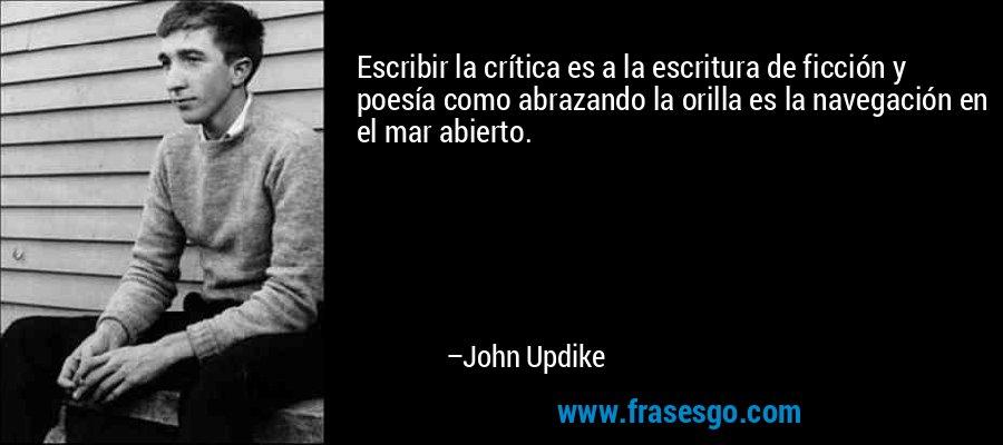 Escribir la crítica es a la escritura de ficción y poesía como abrazando la orilla es la navegación en el mar abierto. – John Updike
