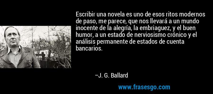 Escribir una novela es uno de esos ritos modernos de paso, me parece, que nos llevará a un mundo inocente de la alegría, la embriaguez, y el buen humor, a un estado de nerviosismo crónico y el análisis permanente de estados de cuenta bancarios. – J. G. Ballard