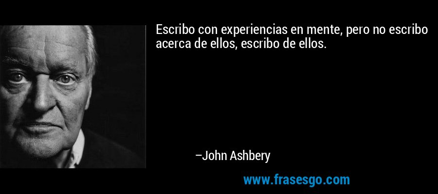 Escribo con experiencias en mente, pero no escribo acerca de ellos, escribo de ellos. – John Ashbery