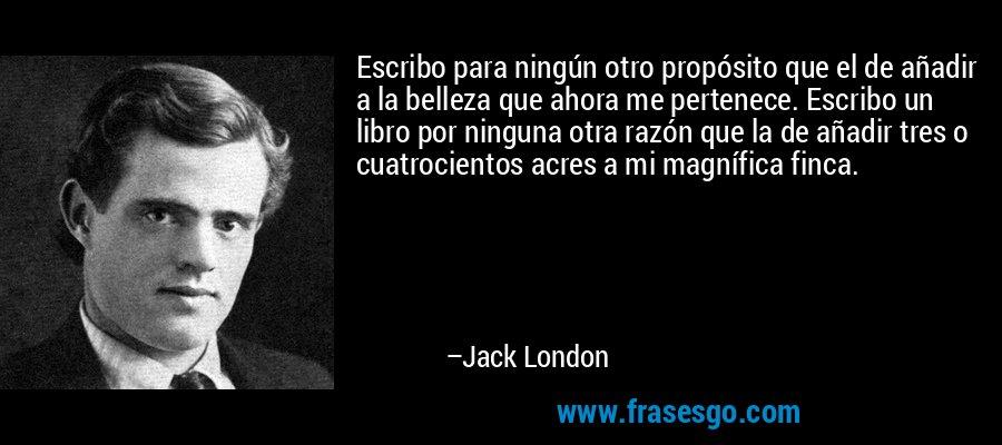 Escribo para ningún otro propósito que el de añadir a la belleza que ahora me pertenece. Escribo un libro por ninguna otra razón que la de añadir tres o cuatrocientos acres a mi magnífica finca. – Jack London