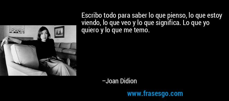Escribo todo para saber lo que pienso, lo que estoy viendo, lo que veo y lo que significa. Lo que yo quiero y lo que me temo. – Joan Didion