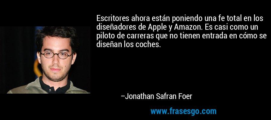 Escritores ahora están poniendo una fe total en los diseñadores de Apple y Amazon. Es casi como un piloto de carreras que no tienen entrada en cómo se diseñan los coches. – Jonathan Safran Foer