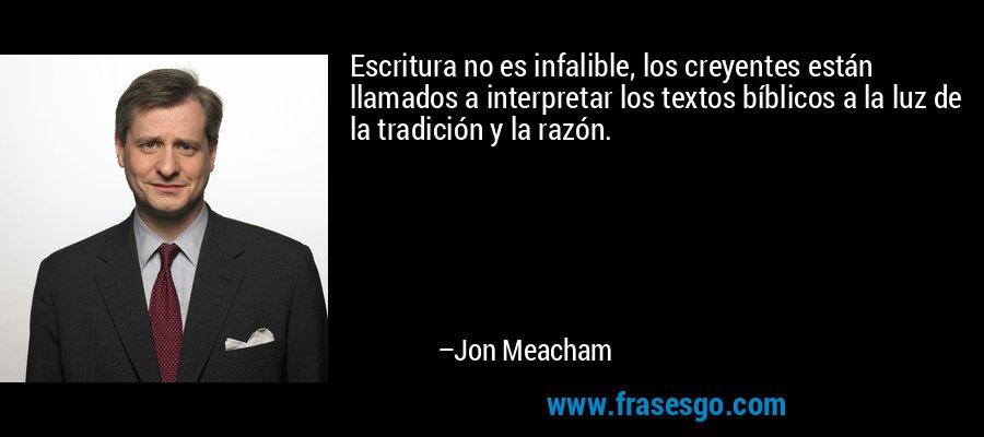 Escritura no es infalible, los creyentes están llamados a interpretar los textos bíblicos a la luz de la tradición y la razón. – Jon Meacham