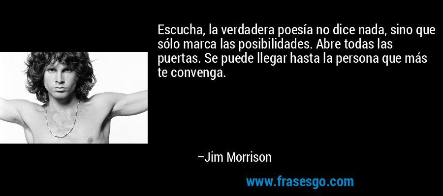 Escucha, la verdadera poesía no dice nada, sino que sólo marca las posibilidades. Abre todas las puertas. Se puede llegar hasta la persona que más te convenga. – Jim Morrison