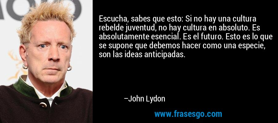 Escucha, sabes que esto: Si no hay una cultura rebelde juventud, no hay cultura en absoluto. Es absolutamente esencial. Es el futuro. Esto es lo que se supone que debemos hacer como una especie, son las ideas anticipadas. – John Lydon